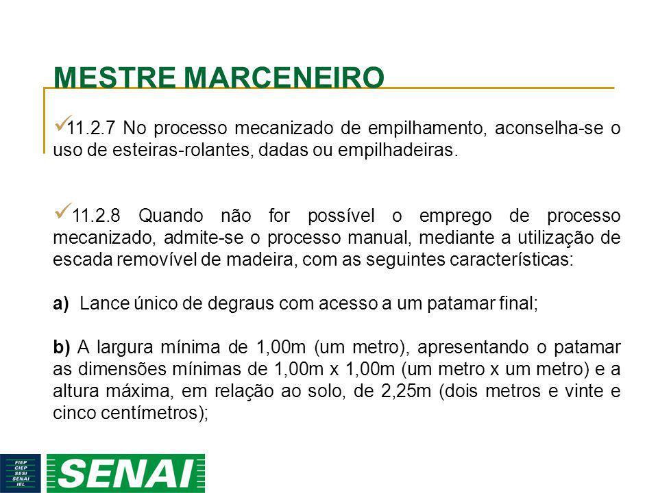 MESTRE MARCENEIRO 11.2.7 No processo mecanizado de empilhamento, aconselha-se o uso de esteiras-rolantes, dadas ou empilhadeiras. 11.2.8 Quando não fo