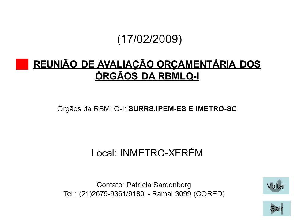 (17/02/2009) REUNIÃO DE AVALIAÇÃO ORÇAMENTÁRIA DOS ÓRGÃOS DA RBMLQ-I Voltar Sair Órgãos da RBMLQ-I: SURRS,IPEM-ES E IMETRO-SC Local: INMETRO-XERÉM Contato: Patrícia Sardenberg Tel.: (21)2679-9361/9180 - Ramal 3099 (CORED)