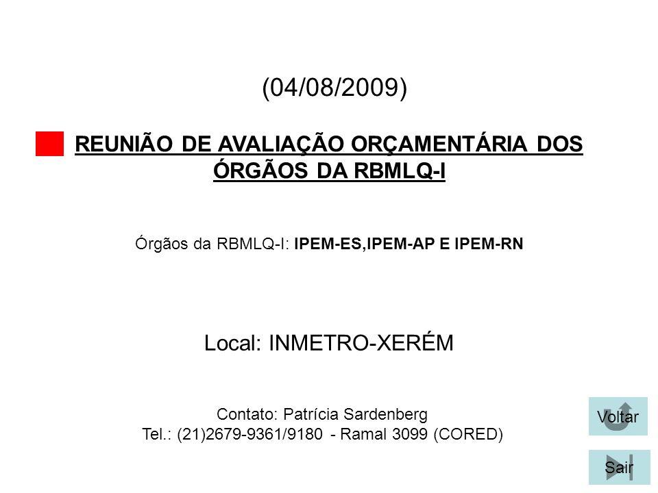 (04/08/2009) REUNIÃO DE AVALIAÇÃO ORÇAMENTÁRIA DOS ÓRGÃOS DA RBMLQ-I Voltar Local: INMETRO-XERÉM Sair Órgãos da RBMLQ-I: IPEM-ES,IPEM-AP E IPEM-RN Contato: Patrícia Sardenberg Tel.: (21)2679-9361/9180 - Ramal 3099 (CORED)