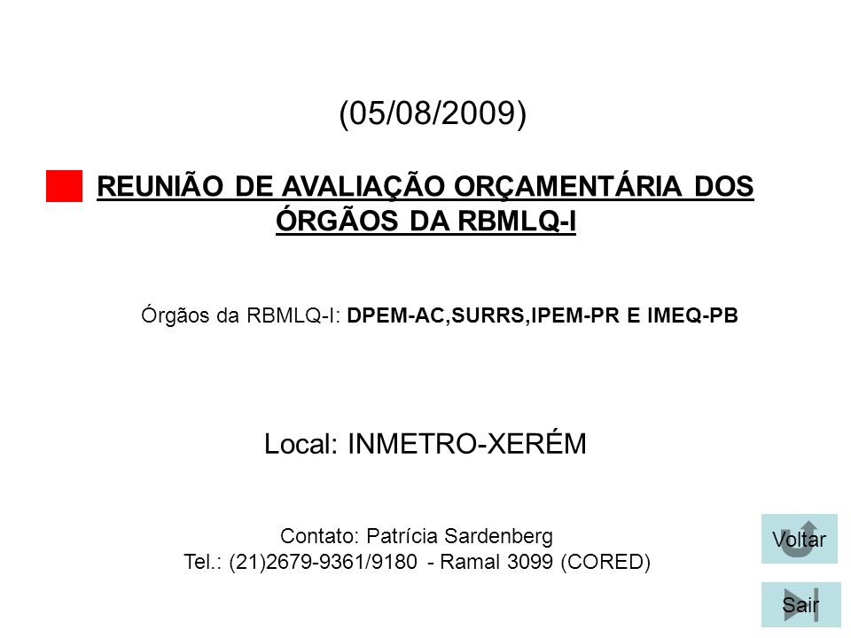 (05/08/2009) REUNIÃO DE AVALIAÇÃO ORÇAMENTÁRIA DOS ÓRGÃOS DA RBMLQ-I Voltar Local: INMETRO-XERÉM Sair Órgãos da RBMLQ-I: DPEM-AC,SURRS,IPEM-PR E IMEQ-PB Contato: Patrícia Sardenberg Tel.: (21)2679-9361/9180 - Ramal 3099 (CORED)