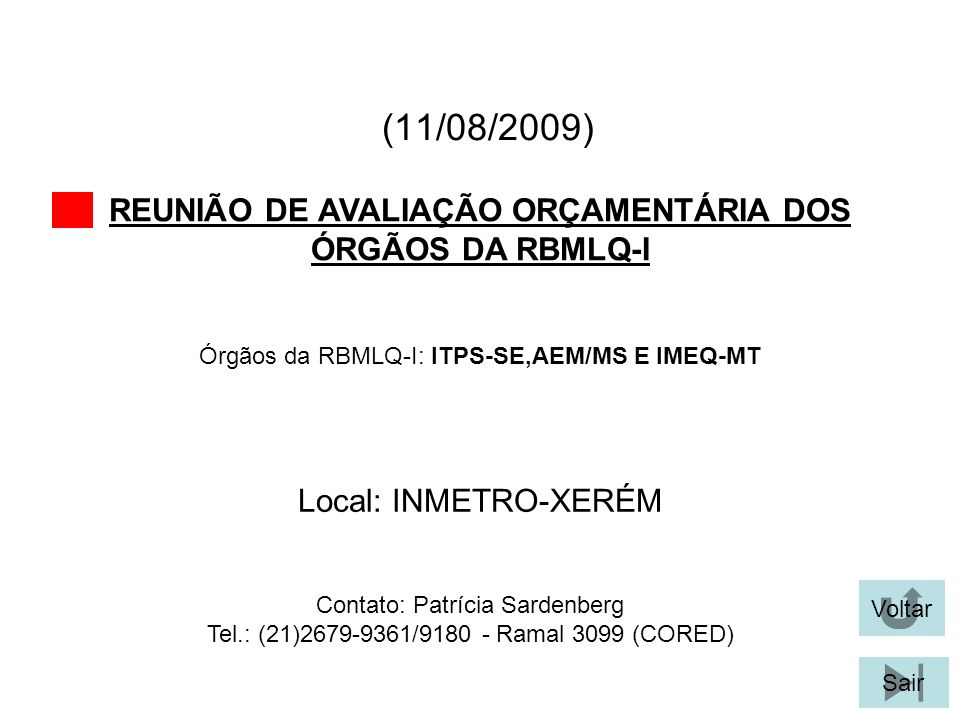 (11/08/2009) REUNIÃO DE AVALIAÇÃO ORÇAMENTÁRIA DOS ÓRGÃOS DA RBMLQ-I Voltar Local: INMETRO-XERÉM Sair Órgãos da RBMLQ-I: ITPS-SE,AEM/MS E IMEQ-MT Cont