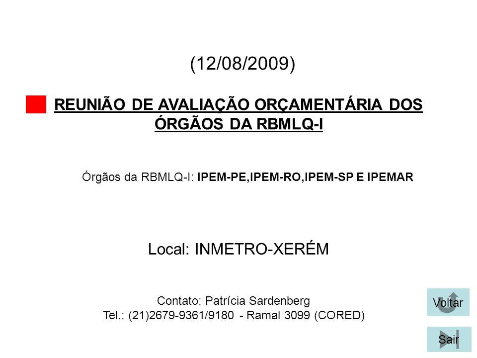 (12/08/2009) REUNIÃO DE AVALIAÇÃO ORÇAMENTÁRIA DOS ÓRGÃOS DA RBMLQ-I Voltar Local: INMETRO-XERÉM Sair Órgãos da RBMLQ-I: IPEM-PE,IPEM-RO,IPEM-SP E IPEMAR Contato: Patrícia Sardenberg Tel.: (21)2679-9361/9180 - Ramal 3099 (CORED)