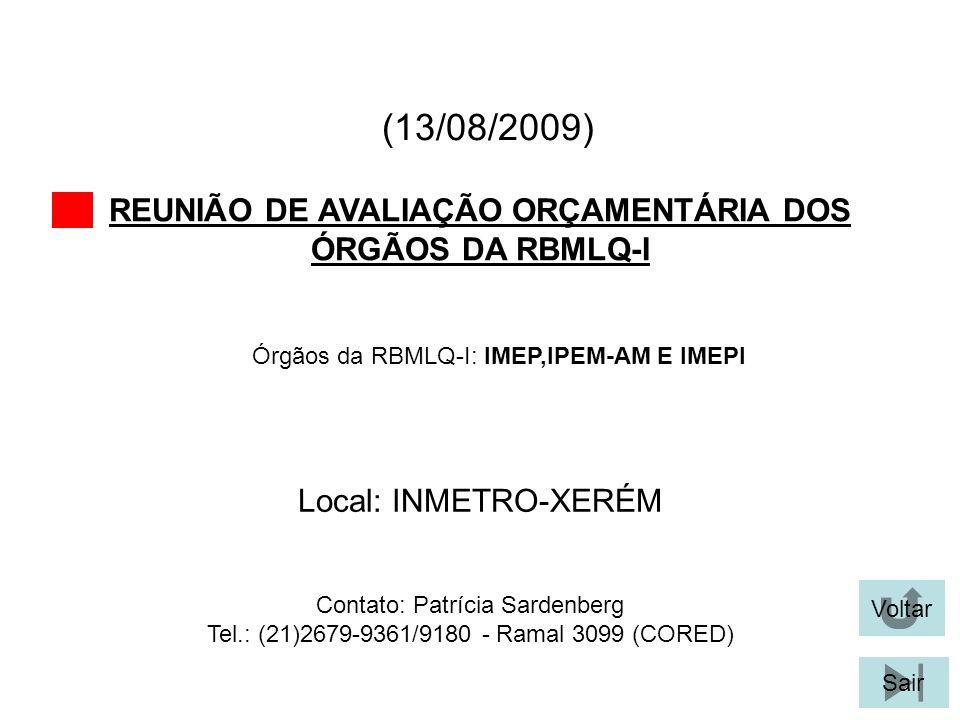 (13/08/2009) REUNIÃO DE AVALIAÇÃO ORÇAMENTÁRIA DOS ÓRGÃOS DA RBMLQ-I Voltar Local: INMETRO-XERÉM Sair Órgãos da RBMLQ-I: IMEP,IPEM-AM E IMEPI Contato: Patrícia Sardenberg Tel.: (21)2679-9361/9180 - Ramal 3099 (CORED)