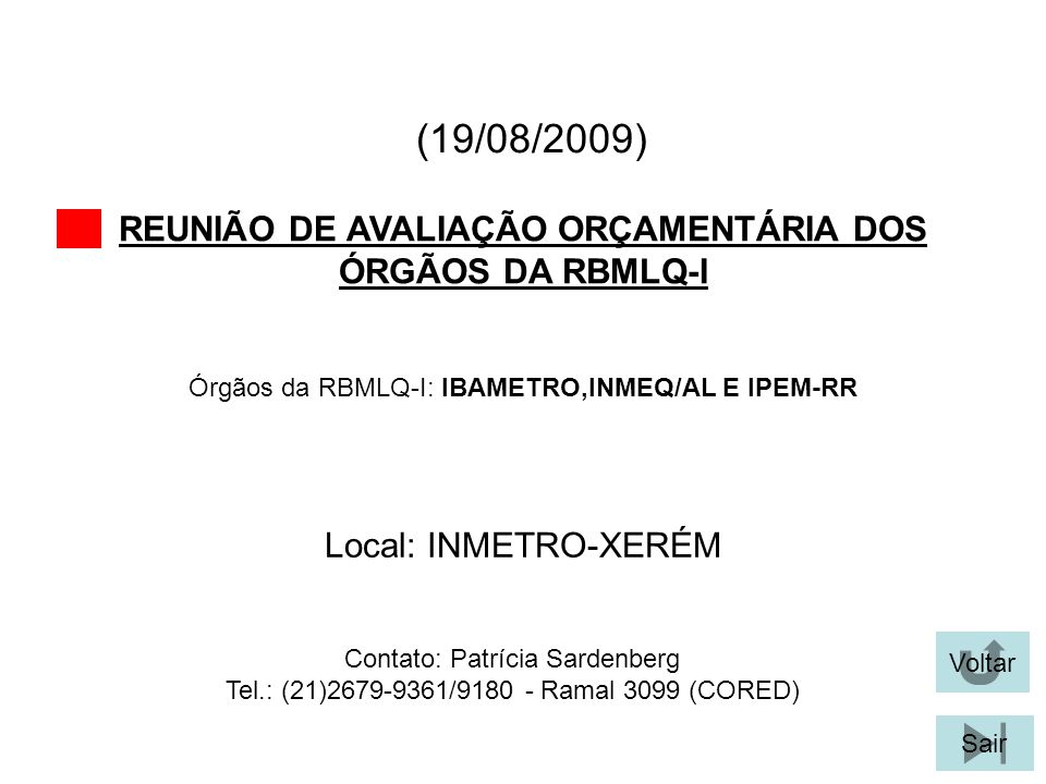 (19/08/2009) REUNIÃO DE AVALIAÇÃO ORÇAMENTÁRIA DOS ÓRGÃOS DA RBMLQ-I Voltar Local: INMETRO-XERÉM Sair Órgãos da RBMLQ-I: IBAMETRO,INMEQ/AL E IPEM-RR Contato: Patrícia Sardenberg Tel.: (21)2679-9361/9180 - Ramal 3099 (CORED)
