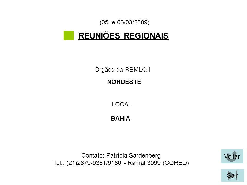 Voltar Sair REUNIÕES REGIONAIS LOCAL Órgãos da RBMLQ-I (05 e 06/03/2009) BAHIA NORDESTE Contato: Patrícia Sardenberg Tel.: (21)2679-9361/9180 - Ramal 3099 (CORED)