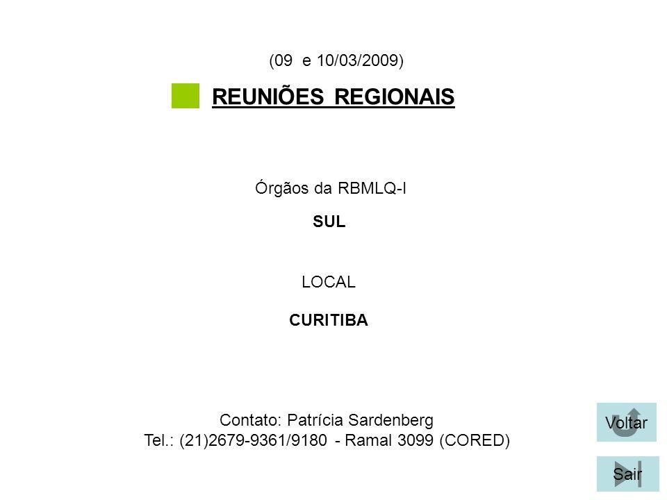 Voltar Sair REUNIÕES REGIONAIS LOCAL Órgãos da RBMLQ-I (09 e 10/03/2009) CURITIBA SUL Contato: Patrícia Sardenberg Tel.: (21)2679-9361/9180 - Ramal 3099 (CORED)