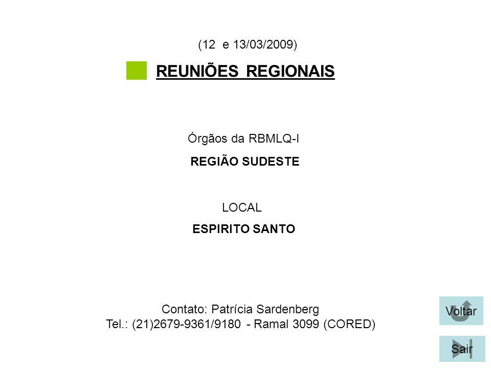 Voltar Sair REUNIÕES REGIONAIS LOCAL Órgãos da RBMLQ-I (12 e 13/03/2009) ESPIRITO SANTO REGIÃO SUDESTE Contato: Patrícia Sardenberg Tel.: (21)2679-9361/9180 - Ramal 3099 (CORED)