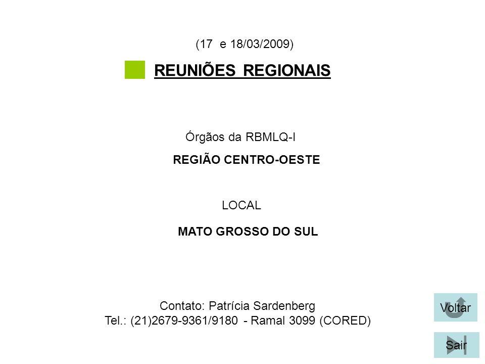 Voltar Sair REUNIÕES REGIONAIS LOCAL Órgãos da RBMLQ-I (17 e 18/03/2009) MATO GROSSO DO SUL REGIÃO CENTRO-OESTE Contato: Patrícia Sardenberg Tel.: (21)2679-9361/9180 - Ramal 3099 (CORED)