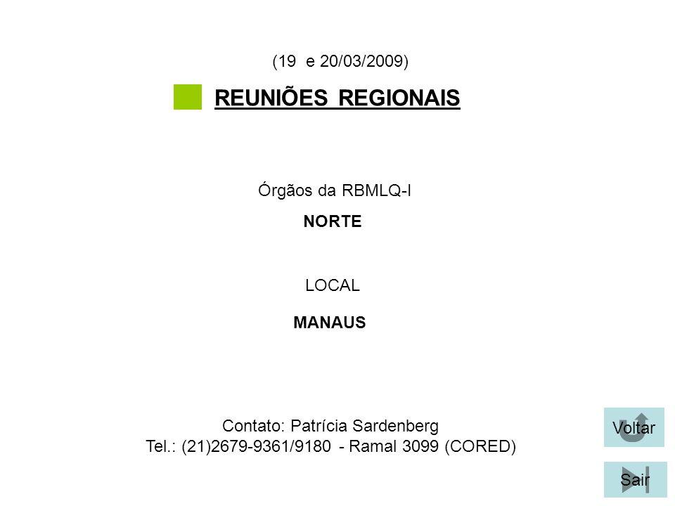 Voltar Sair REUNIÕES REGIONAIS LOCAL Órgãos da RBMLQ-I (19 e 20/03/2009) MANAUS NORTE Contato: Patrícia Sardenberg Tel.: (21)2679-9361/9180 - Ramal 3099 (CORED)