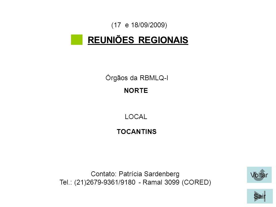 Voltar Sair REUNIÕES REGIONAIS LOCAL Órgãos da RBMLQ-I (17 e 18/09/2009) TOCANTINS NORTE Contato: Patrícia Sardenberg Tel.: (21)2679-9361/9180 - Ramal