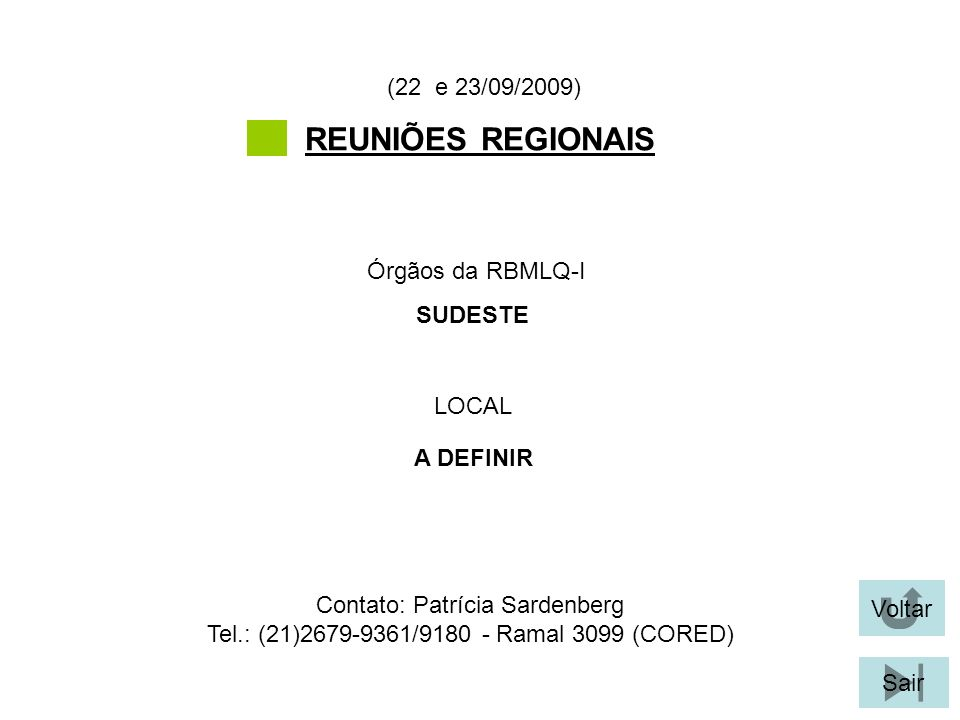 Voltar Sair REUNIÕES REGIONAIS LOCAL Órgãos da RBMLQ-I (22 e 23/09/2009) A DEFINIR SUDESTE Contato: Patrícia Sardenberg Tel.: (21)2679-9361/9180 - Ram