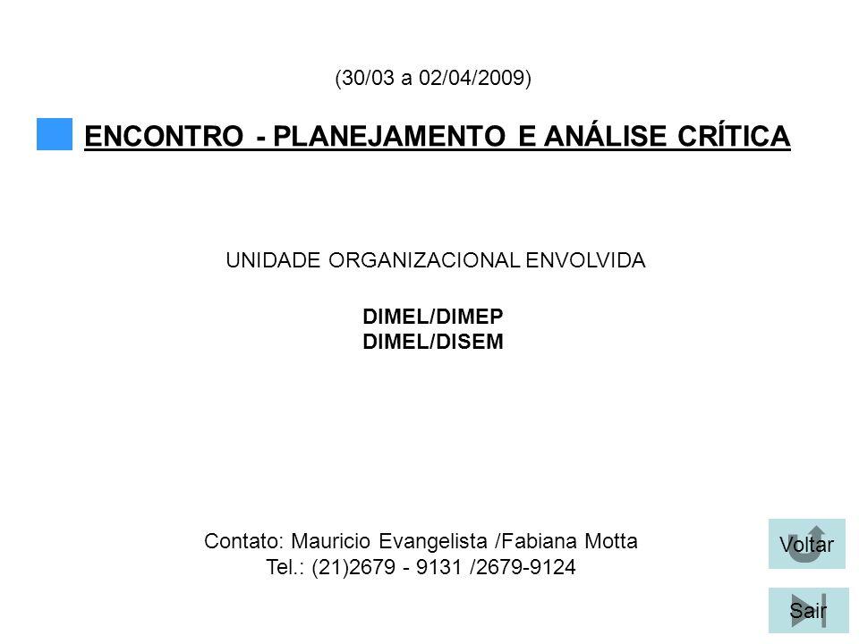 Voltar Sair ENCONTRO - PLANEJAMENTO E ANÁLISE CRÍTICA UNIDADE ORGANIZACIONAL ENVOLVIDA (30/03 a 02/04/2009) Contato: Mauricio Evangelista /Fabiana Motta Tel.: (21)2679 - 9131 /2679-9124 DIMEL/DIMEP DIMEL/DISEM