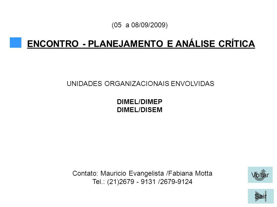 Voltar Sair ENCONTRO - PLANEJAMENTO E ANÁLISE CRÍTICA (05 a 08/09/2009) DIMEL/DIMEP DIMEL/DISEM UNIDADES ORGANIZACIONAIS ENVOLVIDAS Contato: Mauricio Evangelista /Fabiana Motta Tel.: (21)2679 - 9131 /2679-9124