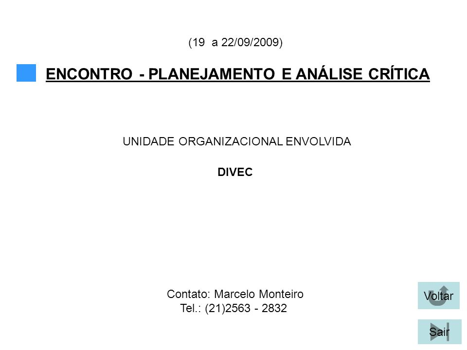 Voltar Sair ENCONTRO - PLANEJAMENTO E ANÁLISE CRÍTICA (19 a 22/09/2009) DIVEC UNIDADE ORGANIZACIONAL ENVOLVIDA Contato: Marcelo Monteiro Tel.: (21)2563 - 2832