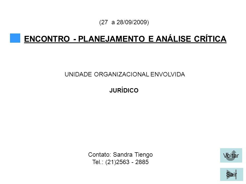 Voltar Sair ENCONTRO - PLANEJAMENTO E ANÁLISE CRÍTICA (27 a 28/09/2009) JURÍDICO UNIDADE ORGANIZACIONAL ENVOLVIDA Contato: Sandra Tiengo Tel.: (21)2563 - 2885