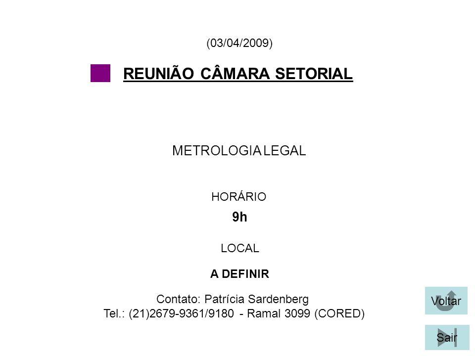 Voltar Sair METROLOGIA LEGAL (03/04/2009) Contato: Patrícia Sardenberg Tel.: (21)2679-9361/9180 - Ramal 3099 (CORED) REUNIÃO CÂMARA SETORIAL HORÁRIO 9