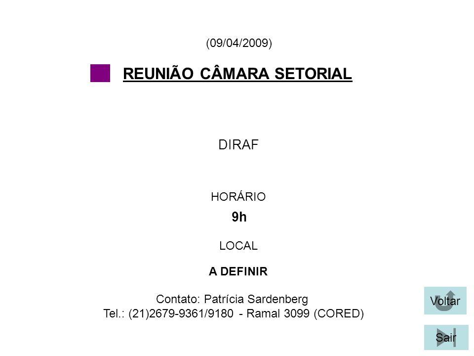 Voltar Sair DIRAF (09/04/2009) Contato: Patrícia Sardenberg Tel.: (21)2679-9361/9180 - Ramal 3099 (CORED) REUNIÃO CÂMARA SETORIAL HORÁRIO 9h LOCAL A DEFINIR