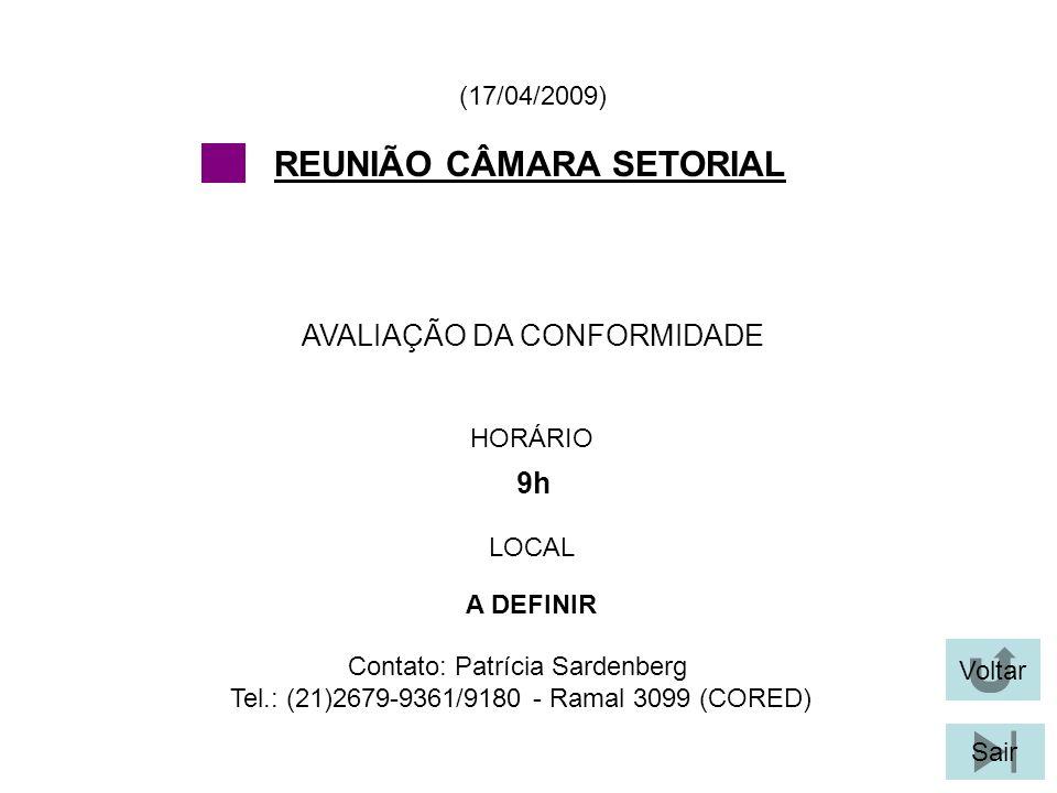 Voltar Sair AVALIAÇÃO DA CONFORMIDADE (17/04/2009) Contato: Patrícia Sardenberg Tel.: (21)2679-9361/9180 - Ramal 3099 (CORED) REUNIÃO CÂMARA SETORIAL HORÁRIO 9h LOCAL A DEFINIR