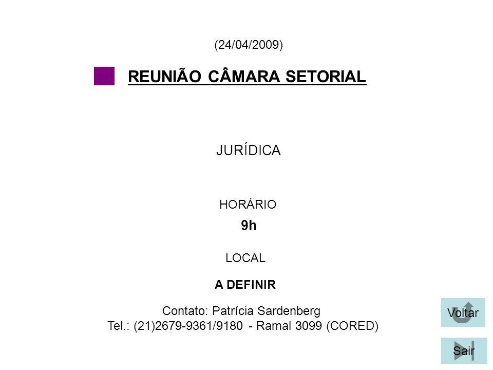 Voltar Sair JURÍDICA (24/04/2009) Contato: Patrícia Sardenberg Tel.: (21)2679-9361/9180 - Ramal 3099 (CORED) REUNIÃO CÂMARA SETORIAL HORÁRIO 9h LOCAL A DEFINIR