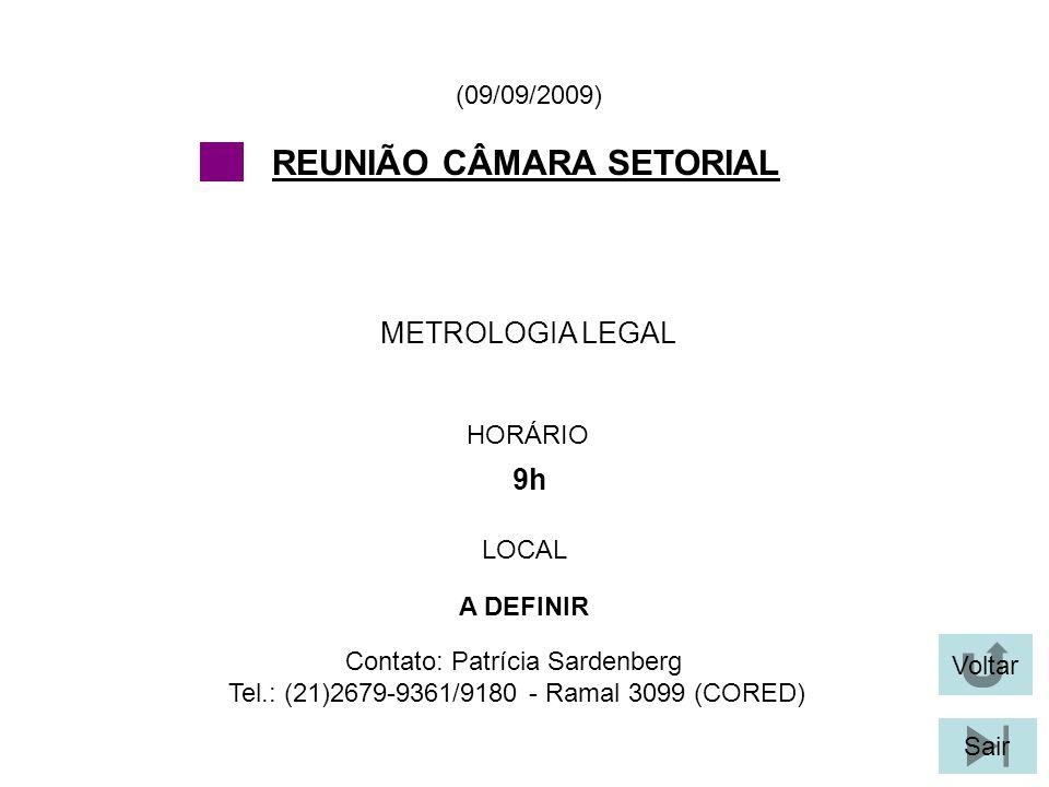 Voltar Sair METROLOGIA LEGAL (09/09/2009) Contato: Patrícia Sardenberg Tel.: (21)2679-9361/9180 - Ramal 3099 (CORED) REUNIÃO CÂMARA SETORIAL HORÁRIO 9h LOCAL A DEFINIR