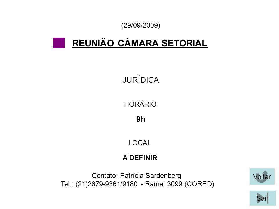 Voltar Sair JURÍDICA (29/09/2009) Contato: Patrícia Sardenberg Tel.: (21)2679-9361/9180 - Ramal 3099 (CORED) REUNIÃO CÂMARA SETORIAL HORÁRIO 9h LOCAL A DEFINIR