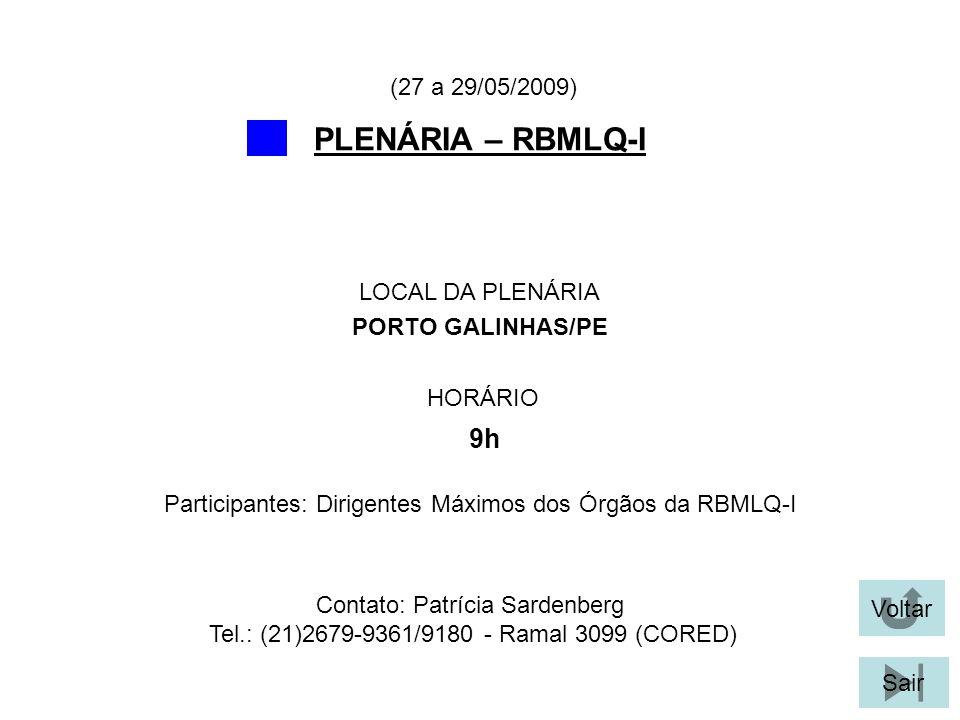 Voltar Sair PLENÁRIA – RBMLQ-I LOCAL DA PLENÁRIA PORTO GALINHAS/PE (27 a 29/05/2009) Participantes: Dirigentes Máximos dos Órgãos da RBMLQ-I Contato: Patrícia Sardenberg Tel.: (21)2679-9361/9180 - Ramal 3099 (CORED) HORÁRIO 9h