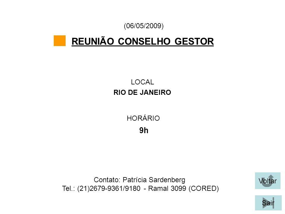 Voltar Sair REUNIÃO CONSELHO GESTOR LOCAL RIO DE JANEIRO (06/05/2009) Contato: Patrícia Sardenberg Tel.: (21)2679-9361/9180 - Ramal 3099 (CORED) HORÁR