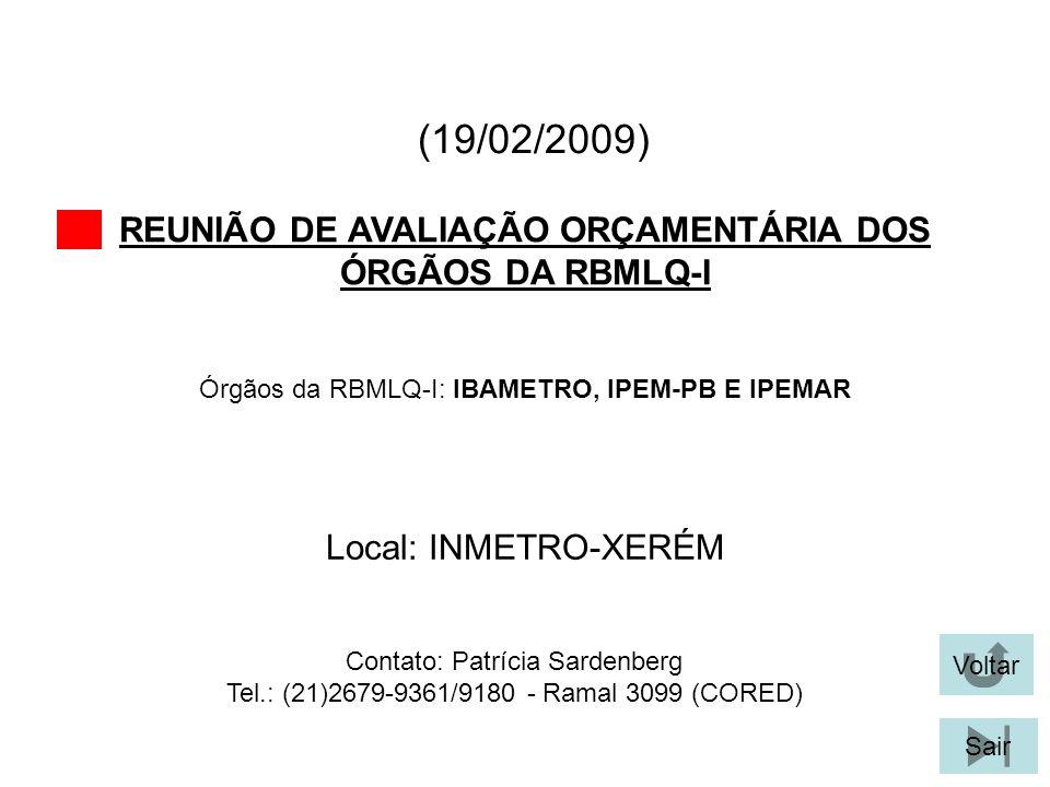 (19/02/2009) REUNIÃO DE AVALIAÇÃO ORÇAMENTÁRIA DOS ÓRGÃOS DA RBMLQ-I Voltar Sair Órgãos da RBMLQ-I: IBAMETRO, IPEM-PB E IPEMAR Local: INMETRO-XERÉM Contato: Patrícia Sardenberg Tel.: (21)2679-9361/9180 - Ramal 3099 (CORED)