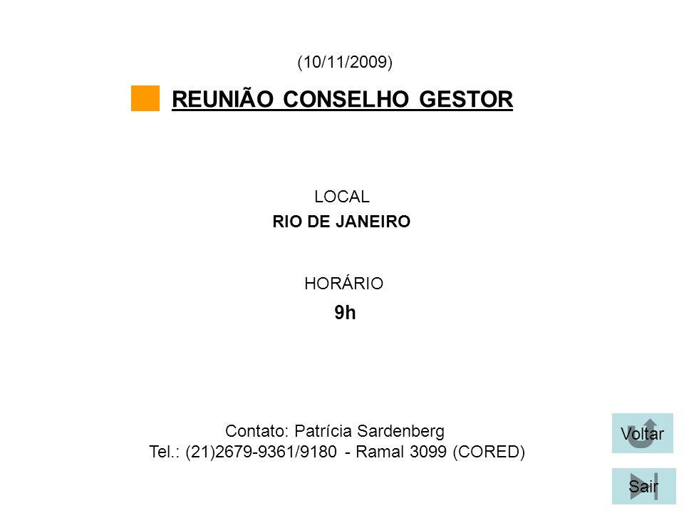 Voltar Sair REUNIÃO CONSELHO GESTOR LOCAL RIO DE JANEIRO (10/11/2009) Contato: Patrícia Sardenberg Tel.: (21)2679-9361/9180 - Ramal 3099 (CORED) HORÁR