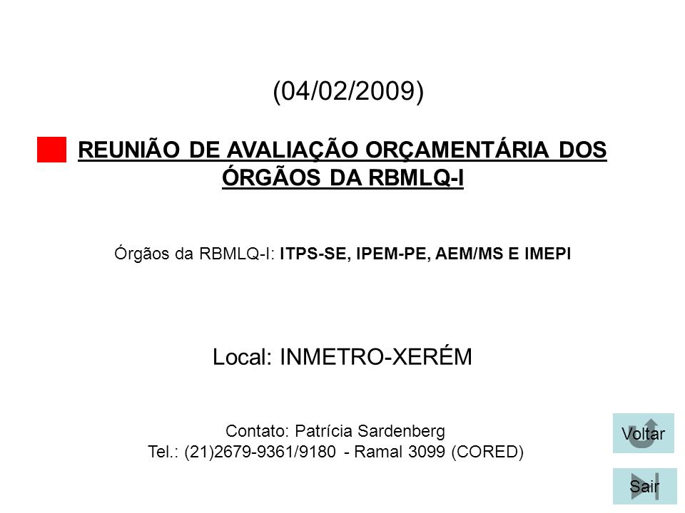 (04/02/2009) REUNIÃO DE AVALIAÇÃO ORÇAMENTÁRIA DOS ÓRGÃOS DA RBMLQ-I Voltar Sair Órgãos da RBMLQ-I: ITPS-SE, IPEM-PE, AEM/MS E IMEPI Local: INMETRO-XERÉM Contato: Patrícia Sardenberg Tel.: (21)2679-9361/9180 - Ramal 3099 (CORED)