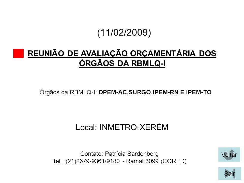(11/02/2009) REUNIÃO DE AVALIAÇÃO ORÇAMENTÁRIA DOS ÓRGÃOS DA RBMLQ-I Voltar Sair Órgãos da RBMLQ-I: DPEM-AC,SURGO,IPEM-RN E IPEM-TO Local: INMETRO-XER