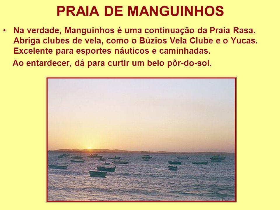 PRAIA DE MANGUINHOS Na verdade, Manguinhos é uma continuação da Praia Rasa. Abriga clubes de vela, como o Búzios Vela Clube e o Yucas. Excelente para