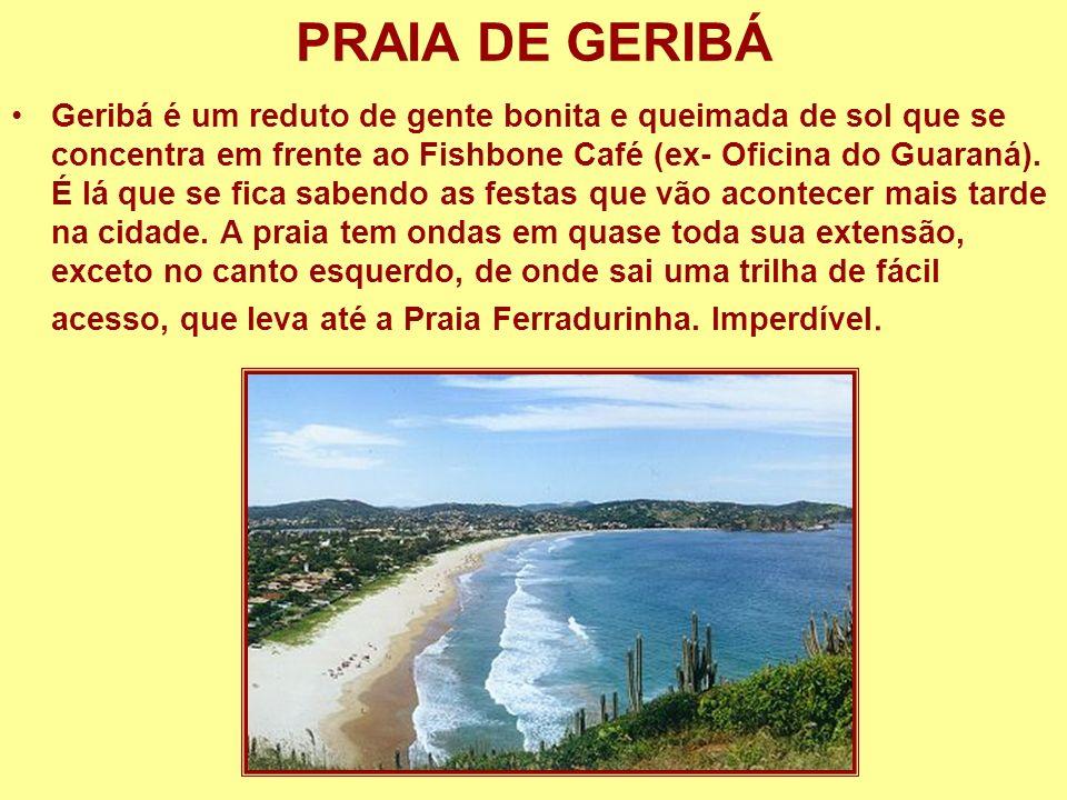 PRAIA DE GERIBÁ Geribá é um reduto de gente bonita e queimada de sol que se concentra em frente ao Fishbone Café (ex- Oficina do Guaraná). É lá que se