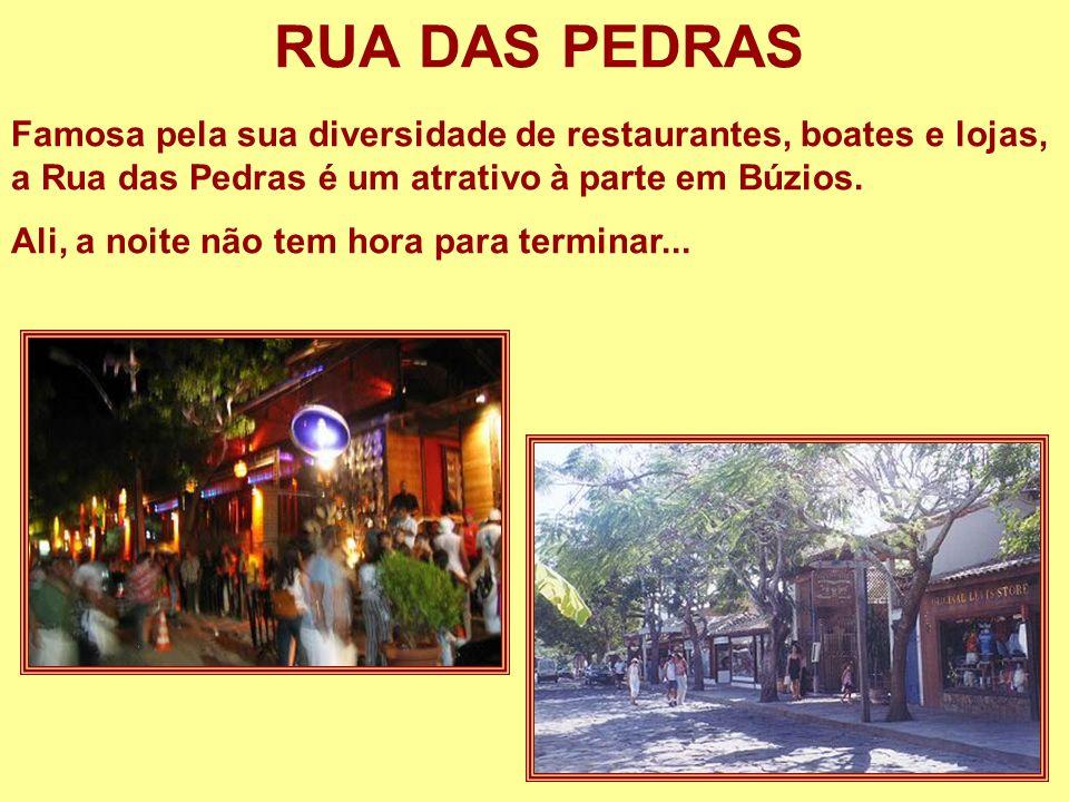 RUA DAS PEDRAS Famosa pela sua diversidade de restaurantes, boates e lojas, a Rua das Pedras é um atrativo à parte em Búzios. Ali, a noite não tem hor
