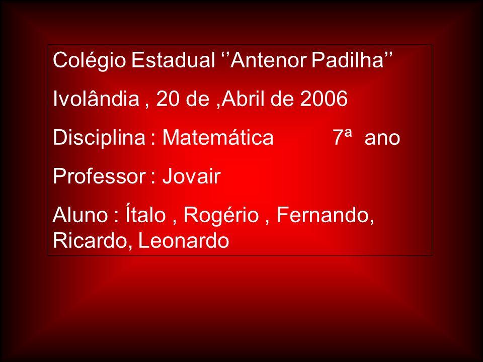 Colégio Estadual Antenor Padilha Ivolândia, 20 de,Abril de 2006 Disciplina : Matemática 7ª ano Professor : Jovair Aluno : Ítalo, Rogério, Fernando, Ri