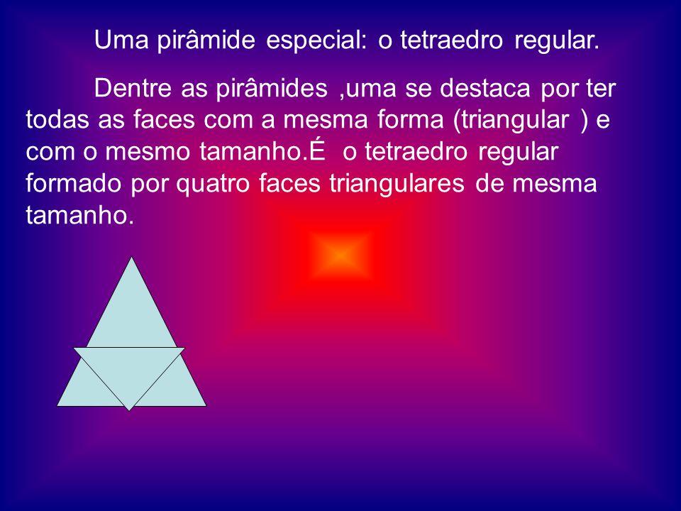 Uma pirâmide especial: o tetraedro regular. Dentre as pirâmides,uma se destaca por ter todas as faces com a mesma forma (triangular ) e com o mesmo ta