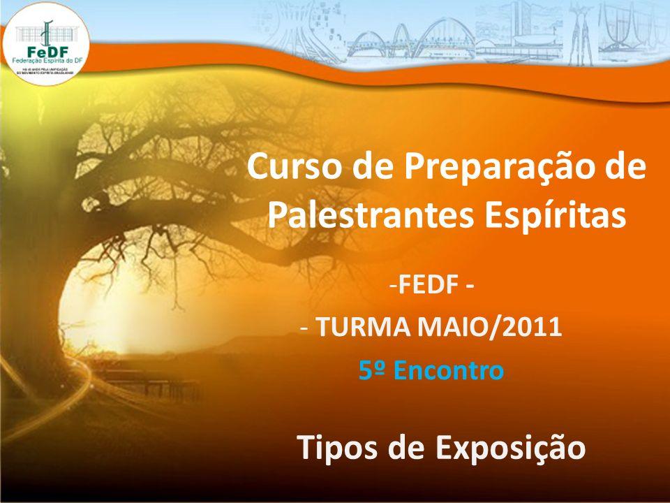 Curso de Preparação de Palestrantes Espíritas -FEDF - - TURMA MAIO/2011 5º Encontro Tipos de Exposição