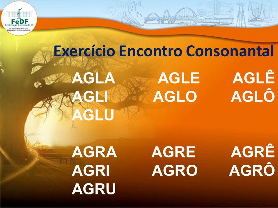 Exercício Encontro Consonantal AGLA AGLE AGLÊ AGLI AGLO AGLÔ AGLU AGRA AGRE AGRÊ AGRI AGRO AGRÔ AGRU