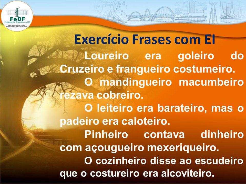 Exercício Frases com EI Loureiro era goleiro do Cruzeiro e frangueiro costumeiro. O mandingueiro macumbeiro rezava cobreiro. O leiteiro era barateiro,