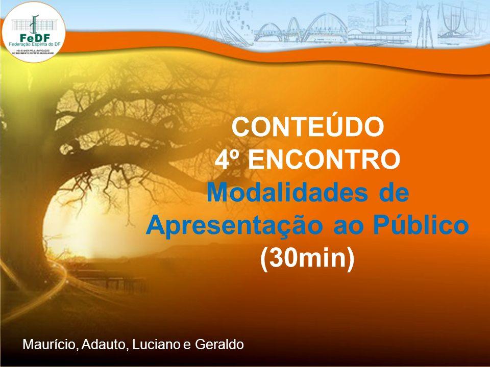 CONTEÚDO 4º ENCONTRO Modalidades de Apresentação ao Público (30min) Maurício, Adauto, Luciano e Geraldo
