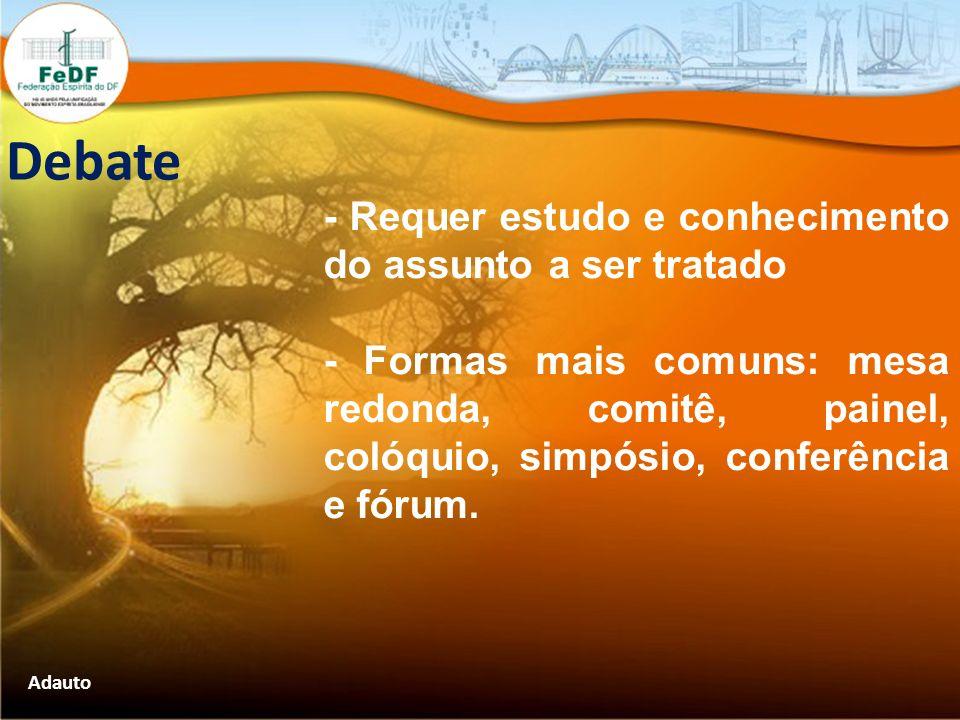 Debate - Requer estudo e conhecimento do assunto a ser tratado - Formas mais comuns: mesa redonda, comitê, painel, colóquio, simpósio, conferência e f