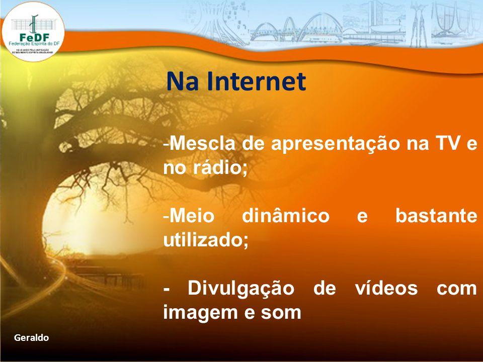 Na Internet -Mescla de apresentação na TV e no rádio; -Meio dinâmico e bastante utilizado; - Divulgação de vídeos com imagem e som Geraldo