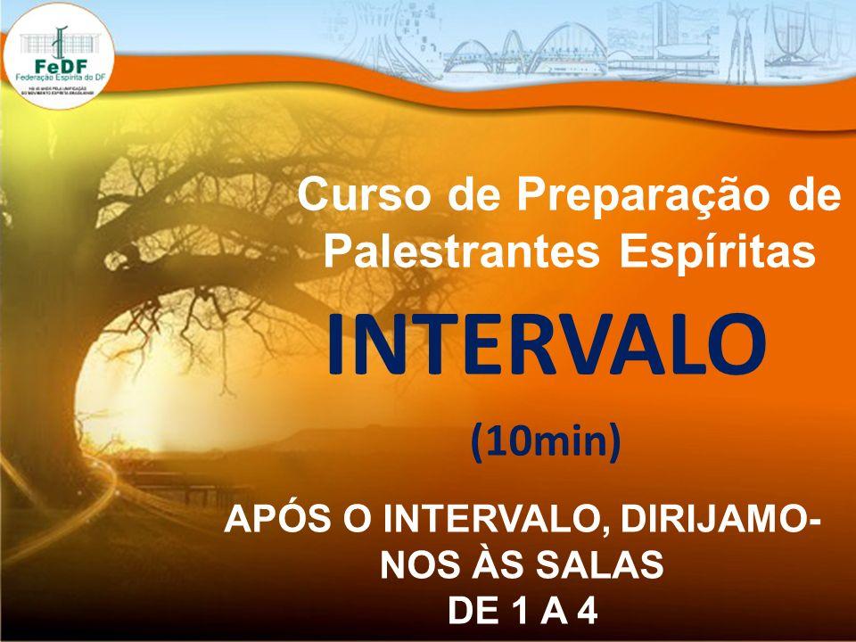 Curso de Preparação de Palestrantes Espíritas INTERVALO (10min) APÓS O INTERVALO, DIRIJAMO- NOS ÀS SALAS DE 1 A 4