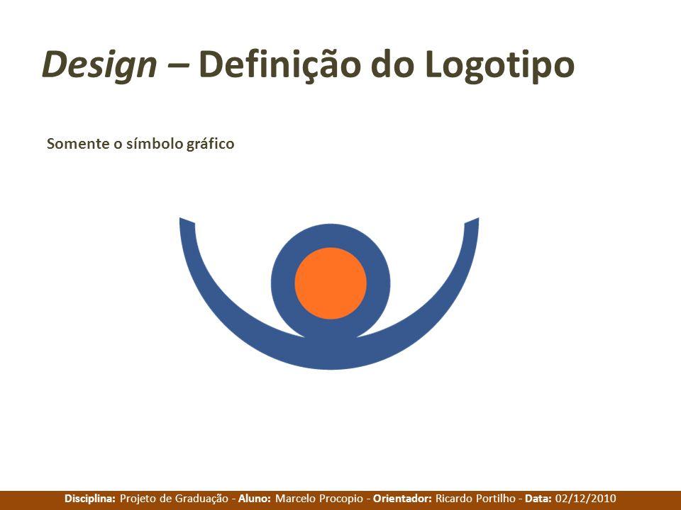 Disciplina: Projeto de Graduação - Aluno: Marcelo Procopio - Orientador: Ricardo Portilho - Data: 02/12/2010 Design – Definição do Logotipo Somente o