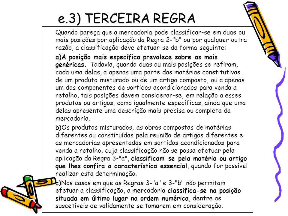 e.3) TERCEIRA REGRA Quando pareça que a mercadoria pode classificar-se em duas ou mais posições por aplicação da Regra 2-