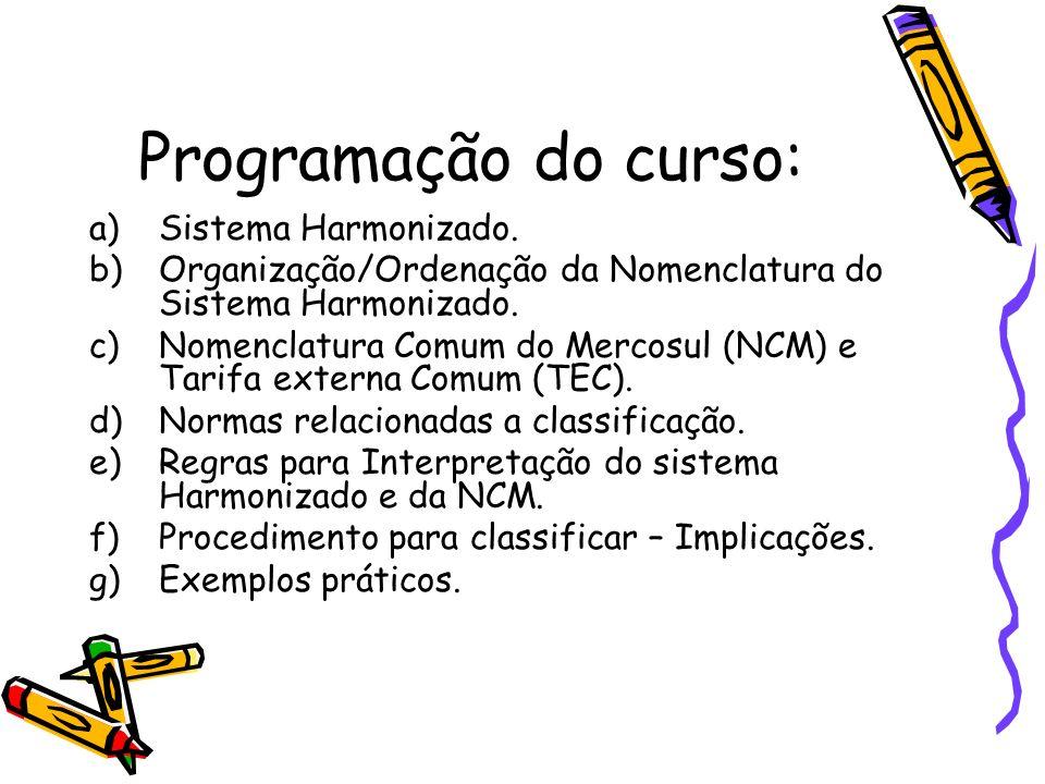 Programação do curso: a)Sistema Harmonizado. b)Organização/Ordenação da Nomenclatura do Sistema Harmonizado. c)Nomenclatura Comum do Mercosul (NCM) e