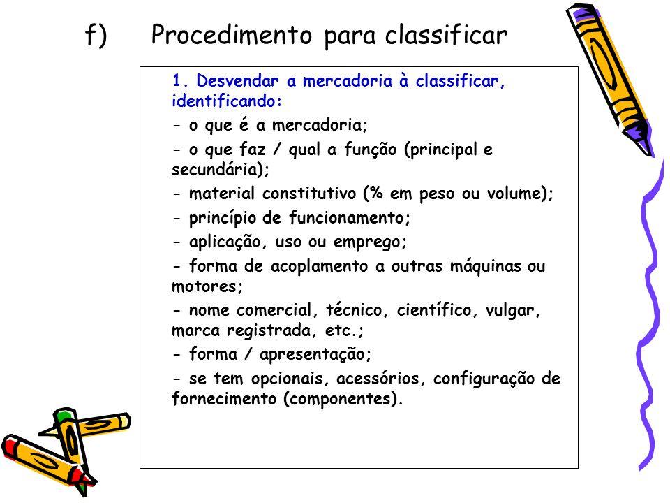 f) Procedimento para classificar 1. Desvendar a mercadoria à classificar, identificando: - o que é a mercadoria; - o que faz / qual a função (principa