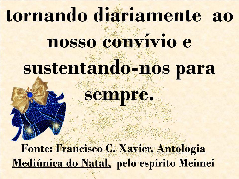 tornando diariamente ao nosso convívio e sustentando-nos para sempre. Fonte: Francisco C. Xavier, Antologia Mediúnica do Natal, pelo espírito Meimei