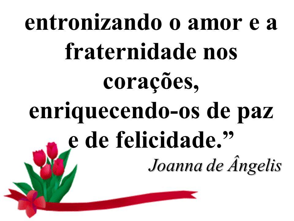 entronizando o amor e a fraternidade nos corações, enriquecendo-os de paz e de felicidade. Joanna de Ângelis