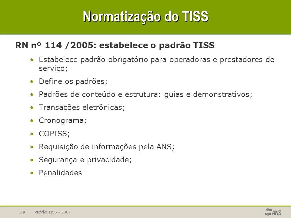 Padrão TISS - 200739 Normatização do TISS RN nº 114 /2005: estabelece o padrão TISS Estabelece padrão obrigatório para operadoras e prestadores de ser
